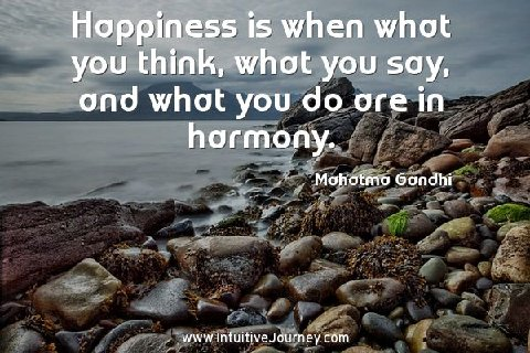 Happiness is when what you think, what you say, and what you do are in harmony.  ~Mahatma Gandhi