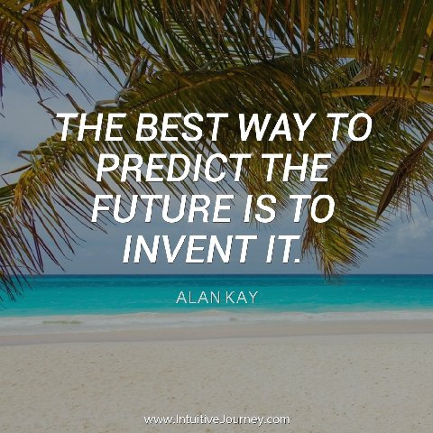 The best way to predict the future is to invent it.  ~Alan Kay