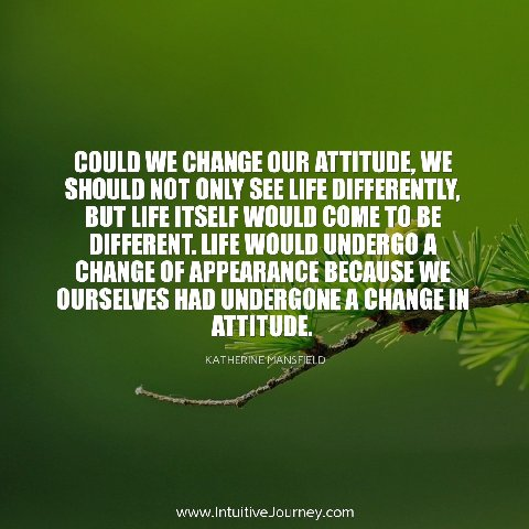 Could we change our attitude, we should not only see life differently, but life itself would come to be different.  Life would undergo a change of appearance because we ourselves had undergone a change in attitude.  ~Katherine Mansfield