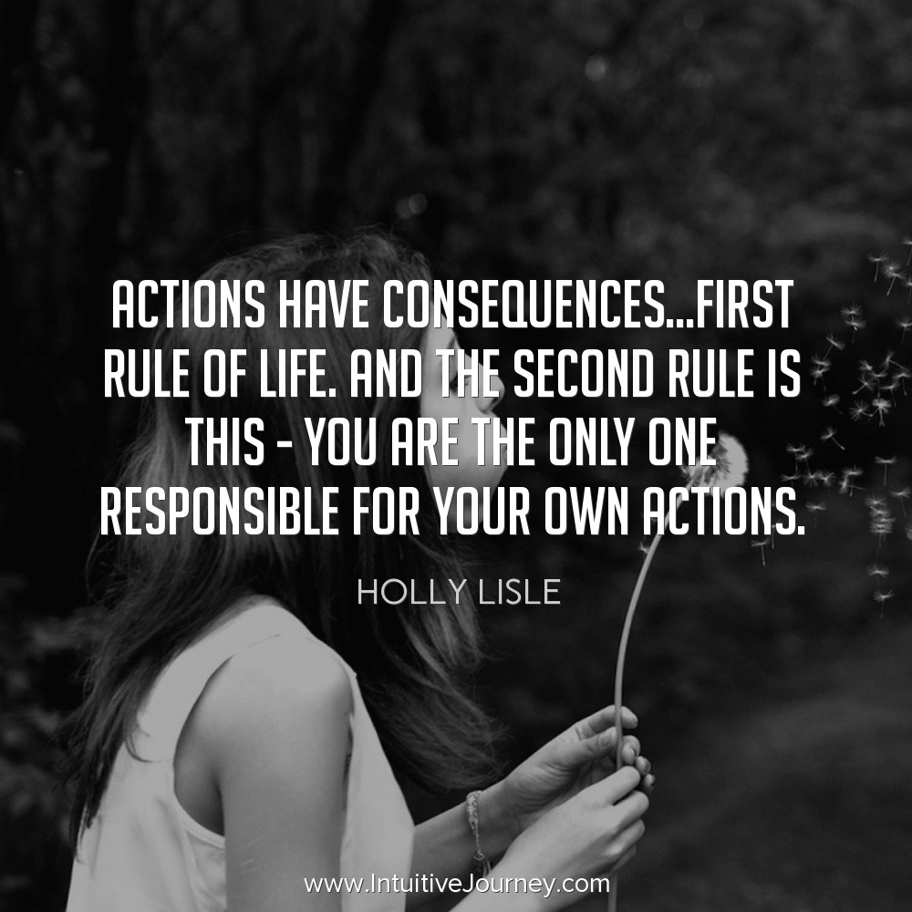 Actions have consequences...first rule of life. Finding the second rule is this - you are the only one responsible for your own actions. ~Holly Lisle