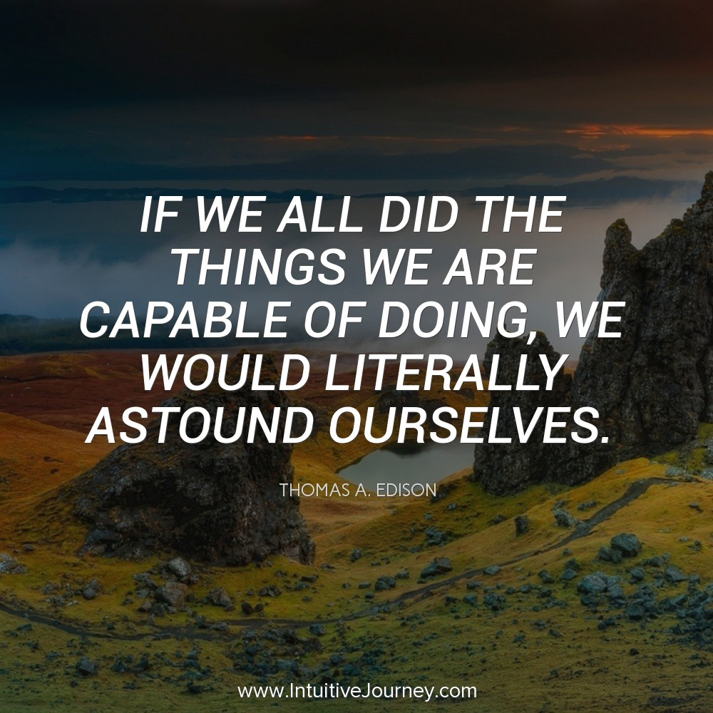 If we all did the things we are capable of doing, we would literally astound ourselves. ~Thomas Edison