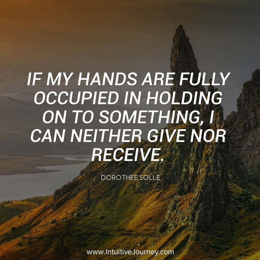 If my hands are fully occupied in holding on to something. I can neither give nor receive. ~Dorothee Solle