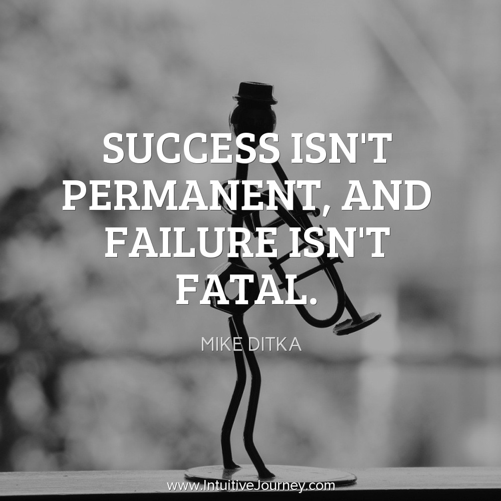 Success isn't permanent, and failure isn't fatal. ~Mike Ditka