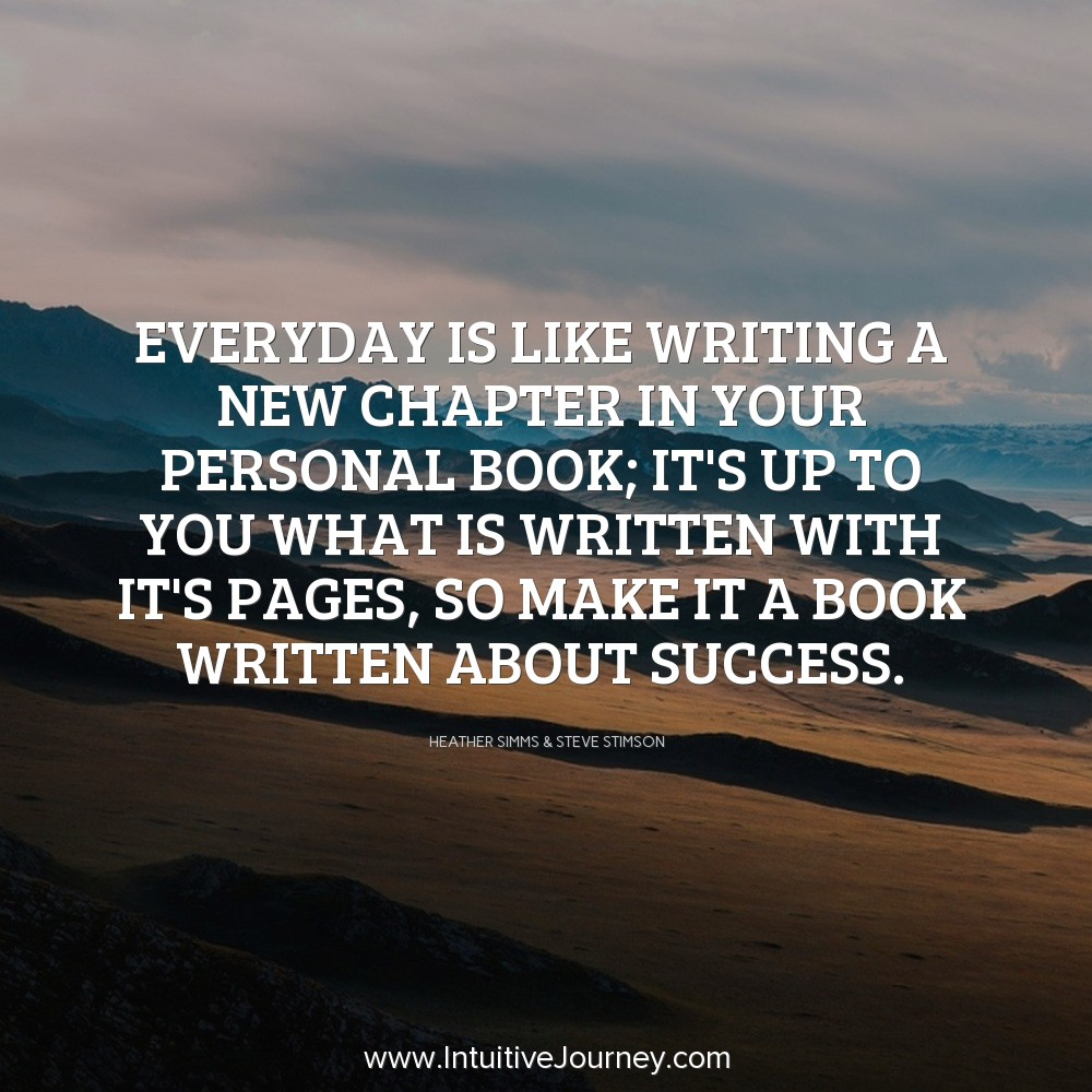 Everyday is like writing a new chapter in your personal book: It's up to you what is written with it's pages, so make it a book written about success. ~Heather Simms & Steve Stimson