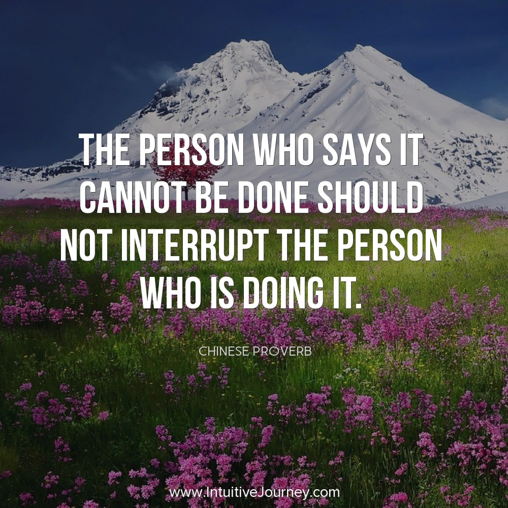 The person who says it cannot be done should not interrupt the person who is doing it. ~Chinese Proverb