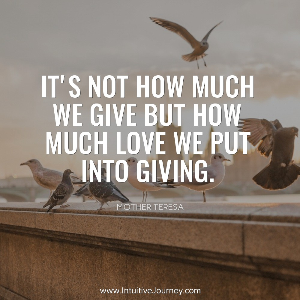 Its not how much we give but how much love we put into giving. ~Mother Teresa