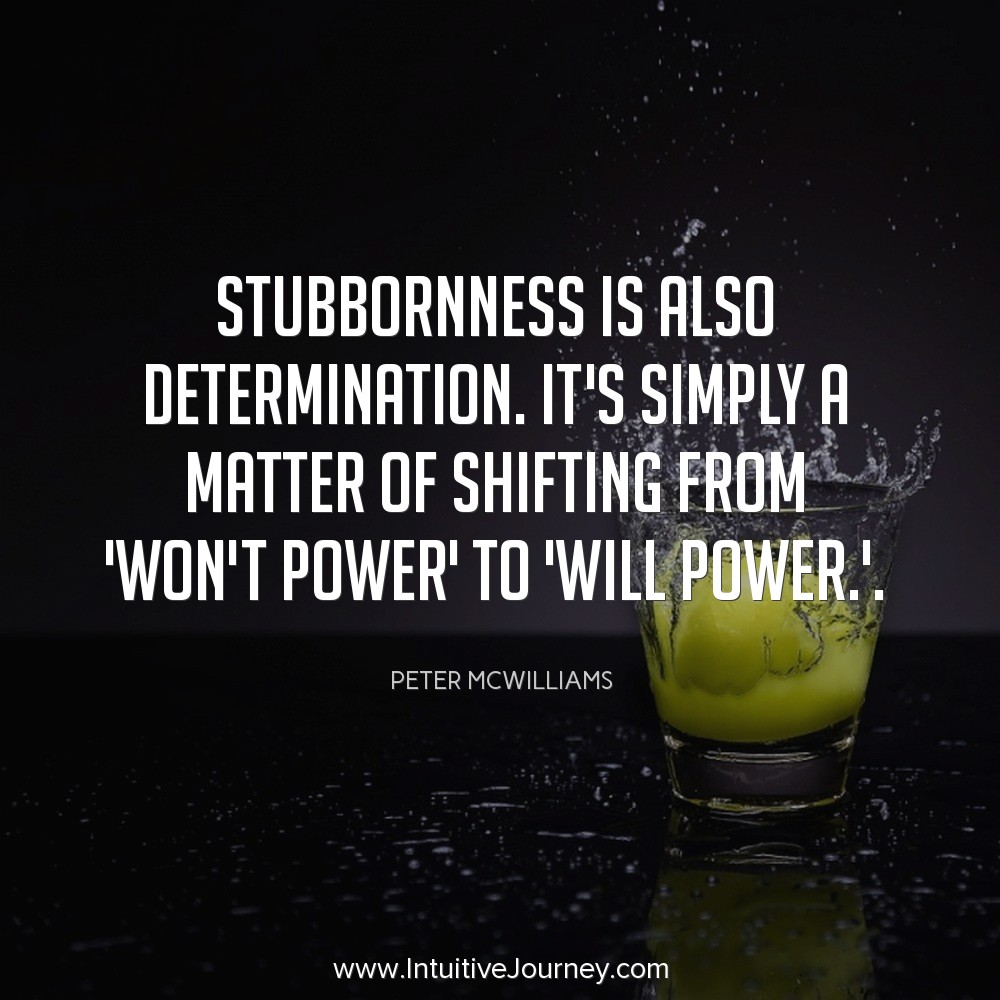 Stubbornness is also determination. Its simply a matter of shifting from 'won't power' to 'will power'. ~Peter McWilliams