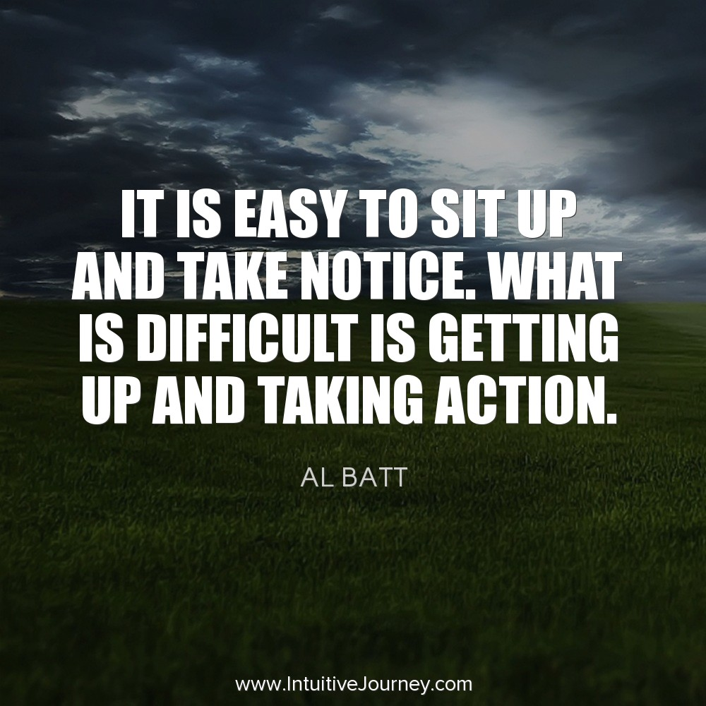 It is easy to sit up and take notice. What is difficult is getting up and taking action. ~Al Batt